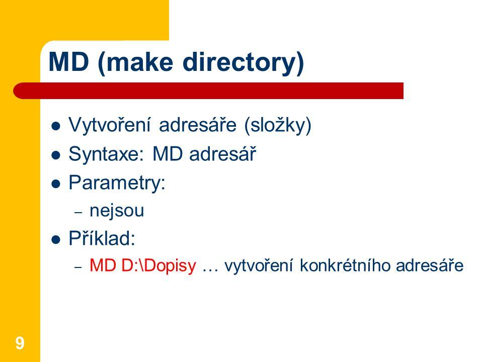 MD (make directory) Vytvoření adresáře (složky) Syntaxe: MD adresář Parametry: – nejsou Příklad: – MD D:\Dopisy … vytvoření konkrétního adresáře 9