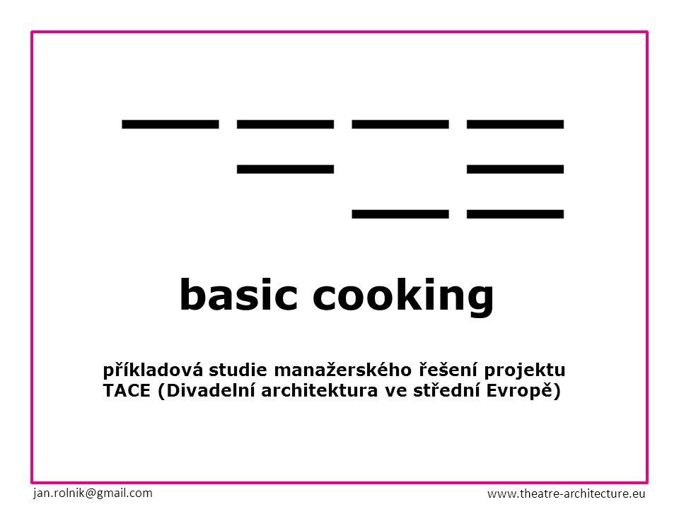 basic cooking příkladová studie manažerského řešení projektu TACE (Divadelní architektura ve střední Evropě) jan.rolnik@gmail.com www.theatre-architecture.eu
