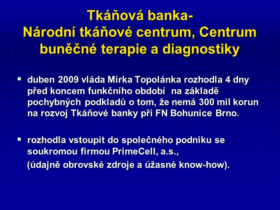 Tkáňová banka- Národní tkáňové centrum, Centrum buněčné terapie a diagnostiky  duben 2009 vláda Mirka Topolánka rozhodla 4 dny před koncem funkčního období na základě pochybných podkladů o tom, že nemá 300 mil korun na rozvoj Tkáňové banky při FN Bohunice Brno.