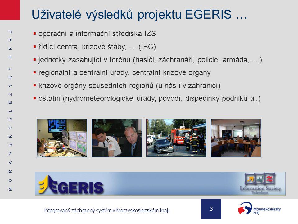 M O R A V S K O S L E Z S K Ý K R A J 3 Integrovaný záchranný systém v Moravskoslezském kraji Uživatelé výsledků projektu EGERIS …  operační a informační střediska IZS  řídící centra, krizové štáby, … (IBC)  jednotky zasahující v terénu (hasiči, záchranáři, policie, armáda, …)  regionální a centrální úřady, centrální krizové orgány  krizové orgány sousedních regionů (u nás i v zahraničí)  ostatní (hydrometeorologické úřady, povodí, dispečinky podniků aj.)