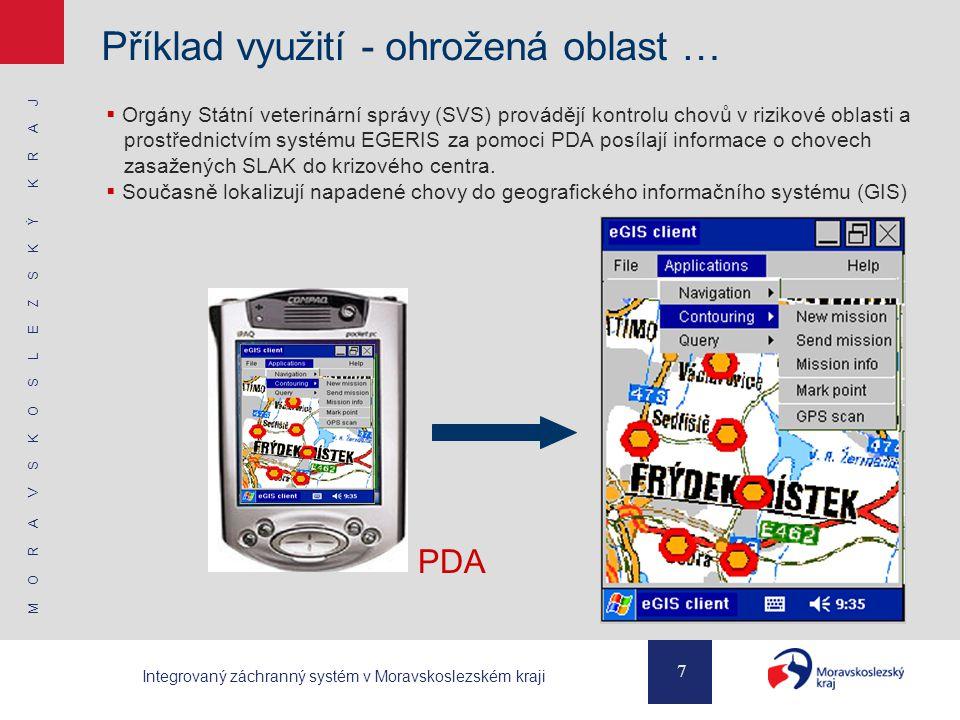 M O R A V S K O S L E Z S K Ý K R A J 7 Integrovaný záchranný systém v Moravskoslezském kraji Příklad využití - ohrožená oblast …  Orgány Státní veterinární správy (SVS) provádějí kontrolu chovů v rizikové oblasti a prostřednictvím systému EGERIS za pomoci PDA posílají informace o chovech zasažených SLAK do krizového centra.