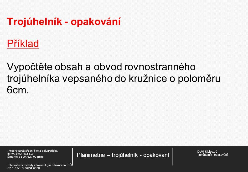 DUM číslo:1 0 Trojúhelník - opakování Planimetrie – trojúhelník - opakování Integrovaná střední škola polygrafická, Brno, Šmahova 110 Šmahova 110, 627 00 Brno Interaktivní metody zdokonalující edukaci na ISŠP CZ.1.07/1.5.00/34.0538 Trojúhelník - opakování Příklad Vypočtěte obsah a obvod rovnostranného trojúhelníka vepsaného do kružnice o poloměru 6cm.