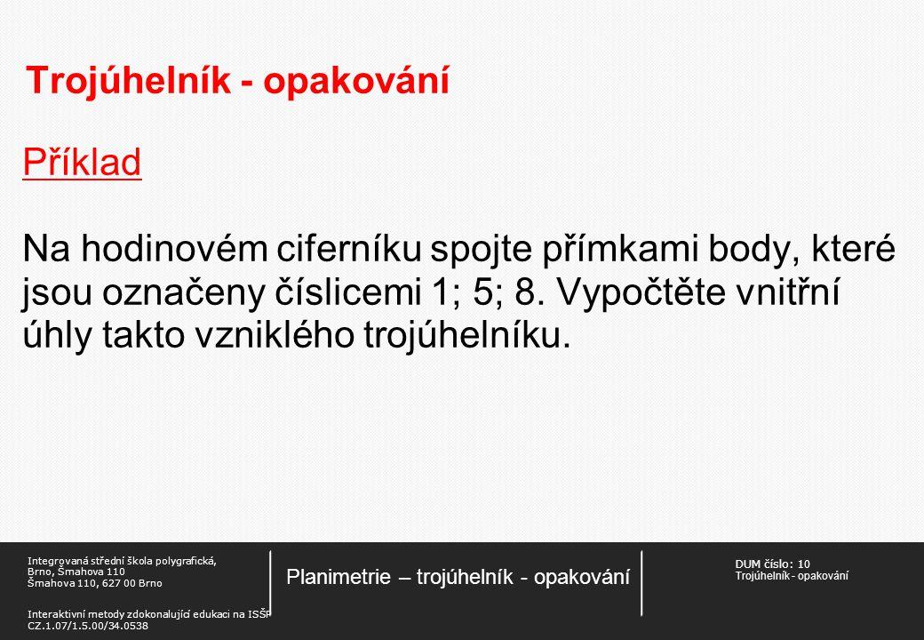 DUM číslo: 1 0 Trojúhelník - opakování Planimetrie – trojúhelník - opakování Integrovaná střední škola polygrafická, Brno, Šmahova 110 Šmahova 110, 627 00 Brno Interaktivní metody zdokonalující edukaci na ISŠP CZ.1.07/1.5.00/34.0538 Trojúhelník - opakování Příklad Na hodinovém ciferníku spojte přímkami body, které jsou označeny číslicemi 1; 5; 8.