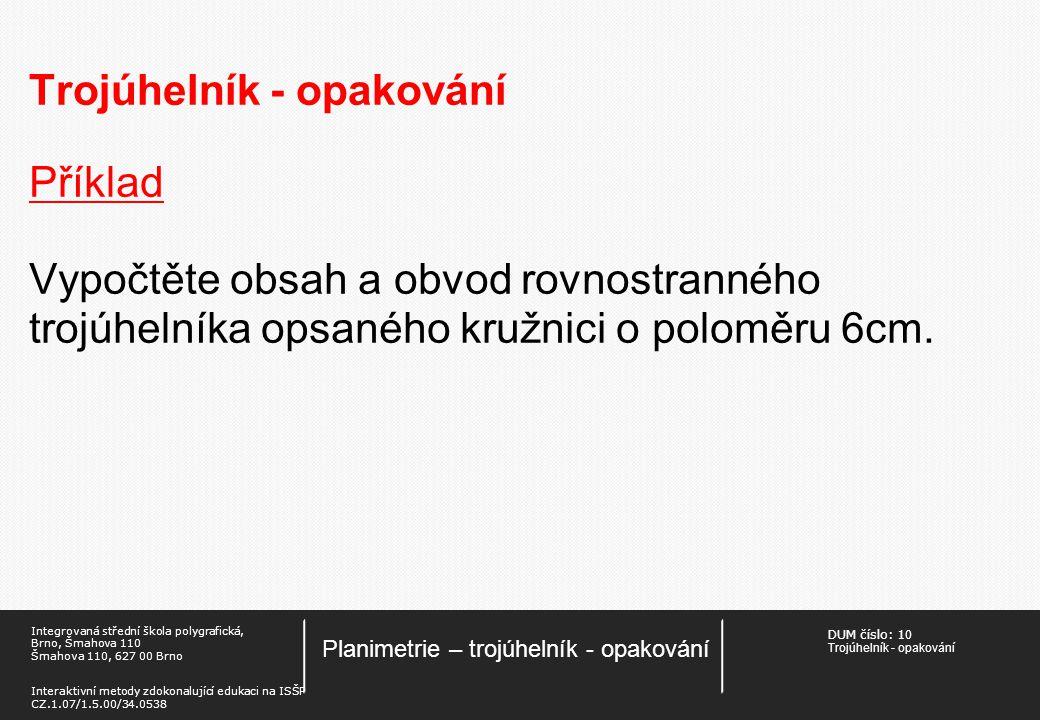 DUM číslo: 1 0 Trojúhelník - opakování Planimetrie – trojúhelník - opakování Integrovaná střední škola polygrafická, Brno, Šmahova 110 Šmahova 110, 627 00 Brno Interaktivní metody zdokonalující edukaci na ISŠP CZ.1.07/1.5.00/34.0538 Trojúhelník - opakování Příklad Vypočtěte obsah a obvod rovnostranného trojúhelníka opsaného kružnici o poloměru 6cm.