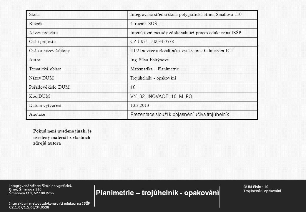 DUM číslo: 1 0 Trojúhelník - opakování Planimetrie – trojůhelník - opakování Integrovaná střední škola polygrafická, Brno, Šmahova 110 Šmahova 110, 627 00 Brno Interaktivní metody zdokonalující edukaci na ISŠP CZ.1.07/1.5.00/34.0538 Pokud není uvedeno jinak, je uvedený materiál z vlastních zdrojů autora ŠkolaIntegrovaná střední škola polygrafická Brno, Šmahova 110 Ročník4.