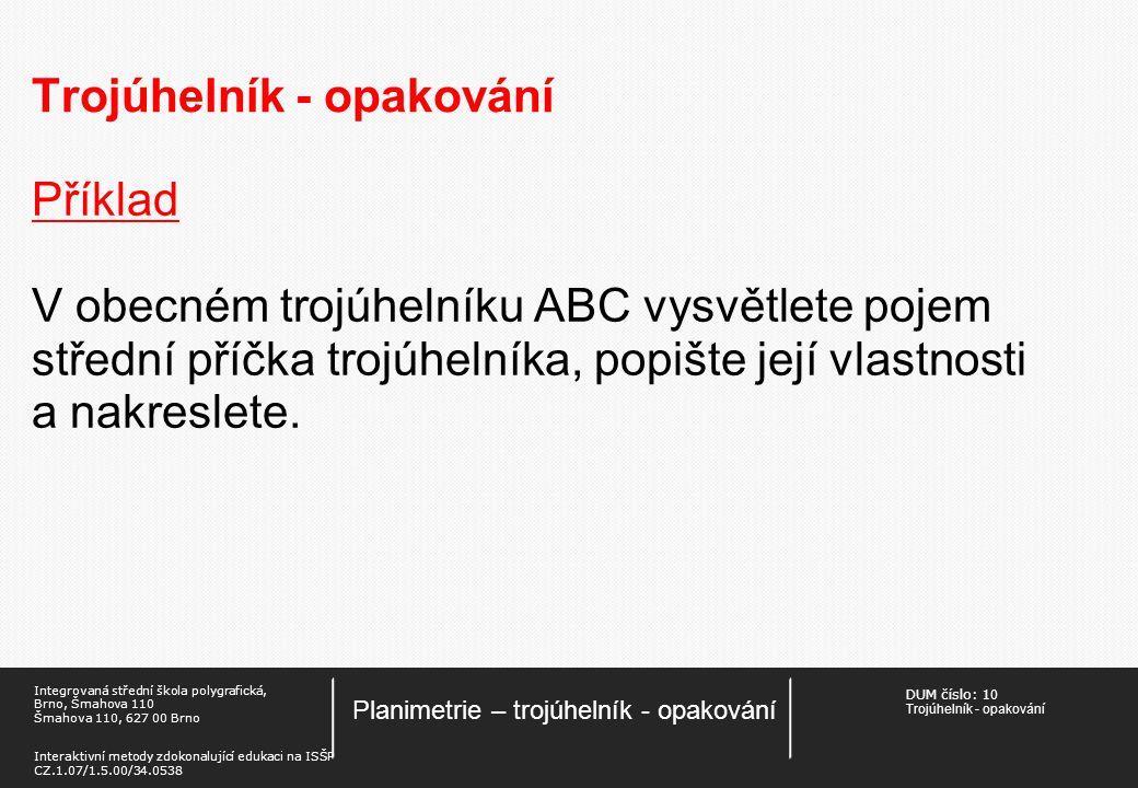 DUM číslo: 1 0 Trojúhelník - opakování Planimetrie – trojúhelník - opakování Integrovaná střední škola polygrafická, Brno, Šmahova 110 Šmahova 110, 627 00 Brno Interaktivní metody zdokonalující edukaci na ISŠP CZ.1.07/1.5.00/34.0538 Trojúhelník - opakování Příklad V obecném trojúhelníku ABC vysvětlete pojem střední příčka trojúhelníka, popište její vlastnosti a nakreslete.