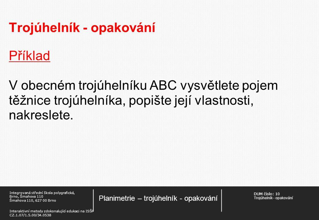 DUM číslo: 1 0 Trojúhelník - opakování Planimetrie – trojúhelník - opakování Integrovaná střední škola polygrafická, Brno, Šmahova 110 Šmahova 110, 627 00 Brno Interaktivní metody zdokonalující edukaci na ISŠP CZ.1.07/1.5.00/34.0538 Trojúhelník - opakování Příklad V obecném trojúhelníku ABC vysvětlete pojem těžnice trojúhelníka, popište její vlastnosti, nakreslete.