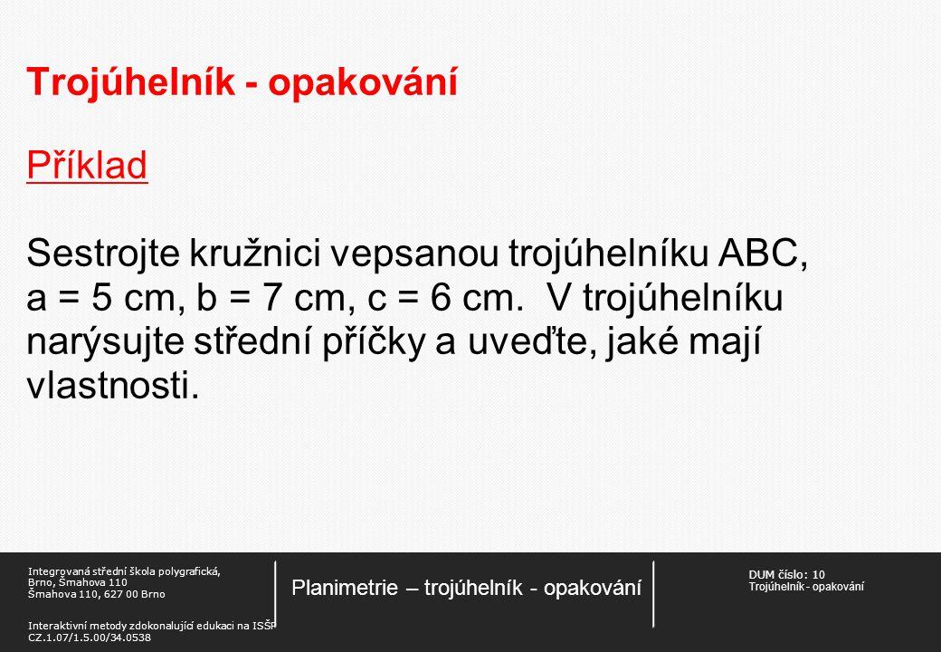 DUM číslo: 1 0 Trojúhelník - opakování Planimetrie – trojúhelník - opakování Integrovaná střední škola polygrafická, Brno, Šmahova 110 Šmahova 110, 627 00 Brno Interaktivní metody zdokonalující edukaci na ISŠP CZ.1.07/1.5.00/34.0538 Trojúhelník - opakování Příklad Sestrojte kružnici vepsanou trojúhelníku ABC, a = 5 cm, b = 7 cm, c = 6 cm.