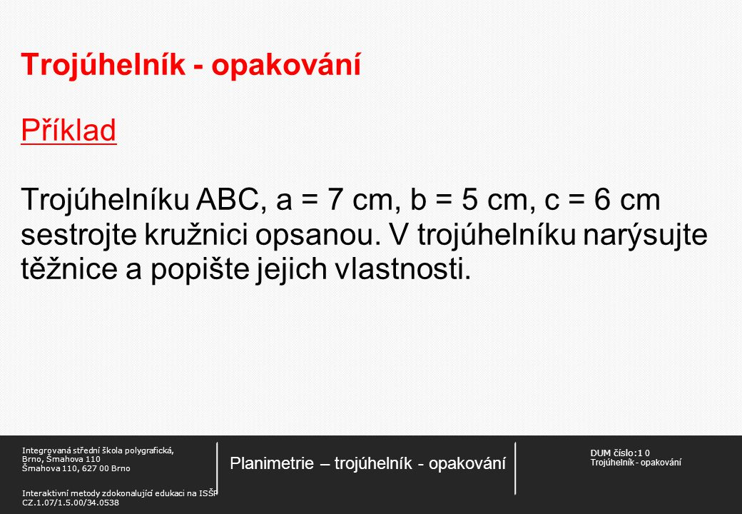 DUM číslo:1 0 Trojúhelník - opakování Planimetrie – trojúhelník - opakování Integrovaná střední škola polygrafická, Brno, Šmahova 110 Šmahova 110, 627 00 Brno Interaktivní metody zdokonalující edukaci na ISŠP CZ.1.07/1.5.00/34.0538 Trojúhelník - opakování Příklad Trojúhelníku ABC, a = 7 cm, b = 5 cm, c = 6 cm sestrojte kružnici opsanou.