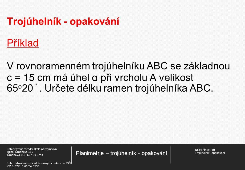 DUM číslo: 1 0 Trojúhelník - opakování Planimetrie – trojúhelník - opakování Integrovaná střední škola polygrafická, Brno, Šmahova 110 Šmahova 110, 627 00 Brno Interaktivní metody zdokonalující edukaci na ISŠP CZ.1.07/1.5.00/34.0538 Trojúhelník - opakování Příklad V rovnoramenném trojúhelníku ABC se základnou c = 15 cm má úhel α při vrcholu A velikost 65 o 20´.