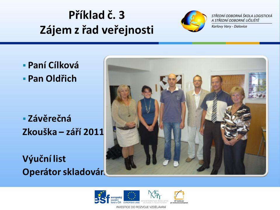 Příklad č. 3 Zájem z řad veřejnosti  Paní Cílková  Pan Oldřich  Závěrečná Zkouška – září 2011 Výuční list Operátor skladování
