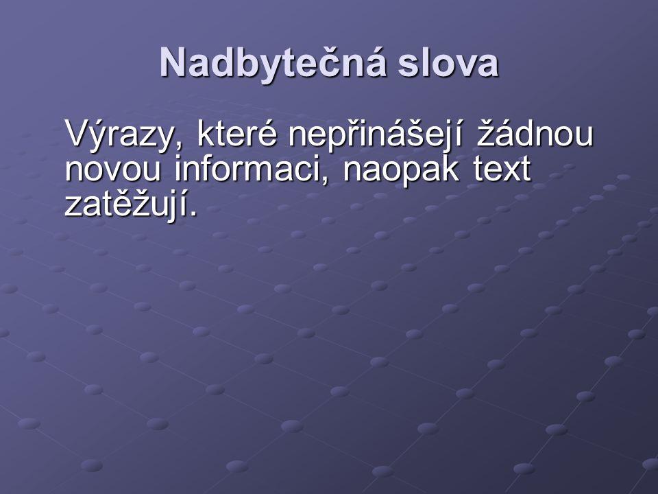 Nadbytečná slova Výrazy, které nepřinášejí žádnou novou informaci, naopak text zatěžují.