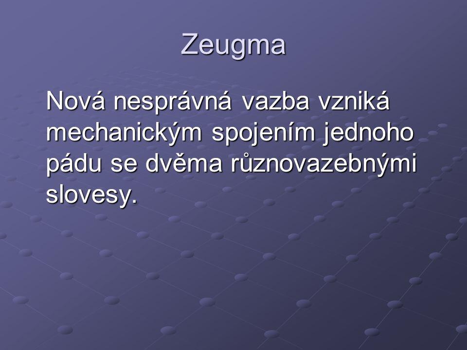 Zeugma Nová nesprávná vazba vzniká mechanickým spojením jednoho pádu se dvěma různovazebnými slovesy.