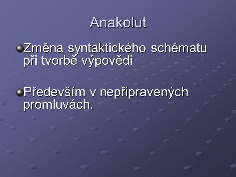 Anakolut Změna syntaktického schématu při tvorbě výpovědi Především v nepřipravených promluvách.