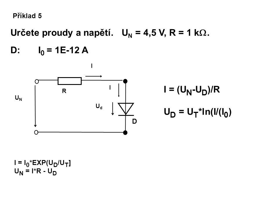 Příklad 5 Určete proudy a napětí. U N = 4,5 V, R = 1 k . D UdUd I UNUN I R I = I 0 *EXP(U D /U T ] U N = I*R - U D D: I 0 = 1E-12 A I = (U N -U D )/R