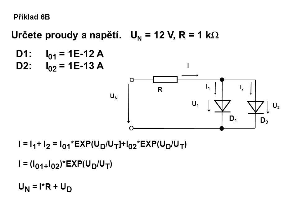 Příklad 6B Určete proudy a napětí. U N = 12 V, R = 1 k  D2D2 D1D1 U1U1 I2I2 I1I1 UNUN I U2U2 R I = I 1 + I 2 = I 01 *EXP(U D /U T ]+I 02 *EXP(U D /U