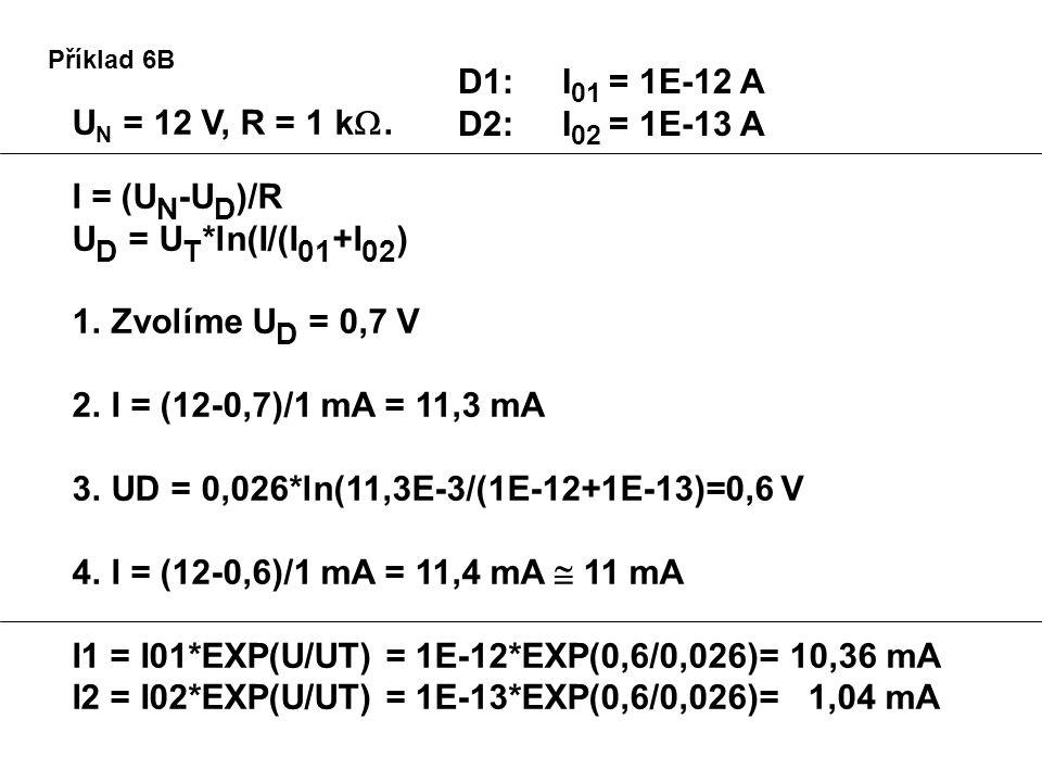 Příklad 6B U N = 12 V, R = 1 k . I = (U N -U D )/R U D = U T *ln(I/(I 01 +I 02 ) 1.Zvolíme U D = 0,7 V 2.I = (12-0,7)/1 mA = 11,3 mA 3.UD = 0,026*ln(