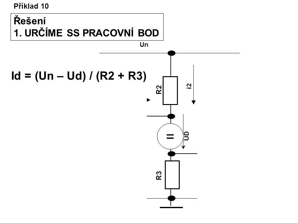 Příklad 10 Řešení 1. URČÍME SS PRACOVNÍ BOD R2R2 R3R3 R1R1 Un I1I1 Uvst Uvýst UD i2 = Id = (Un – Ud) / (R2 + R3)