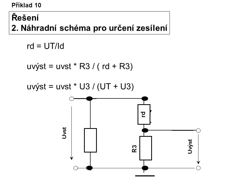 Příklad 10 Řešení 2. Náhradní schéma pro určení zesílení R3R3 Uvst Uvýst rd rd = UT/Id uvýst = uvst * R3 / ( rd + R3) uvýst = uvst * U3 / (UT + U3)