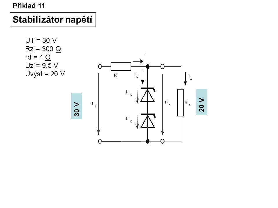 Příklad 11 Stabilizátor napětí I I D U D U D R Z U 2 I Z R U 1 U1´= 30 V Rz´= 300 O rd = 4 O Uz´= 9,5 V Uvýst = 20 V 30 V 20 V