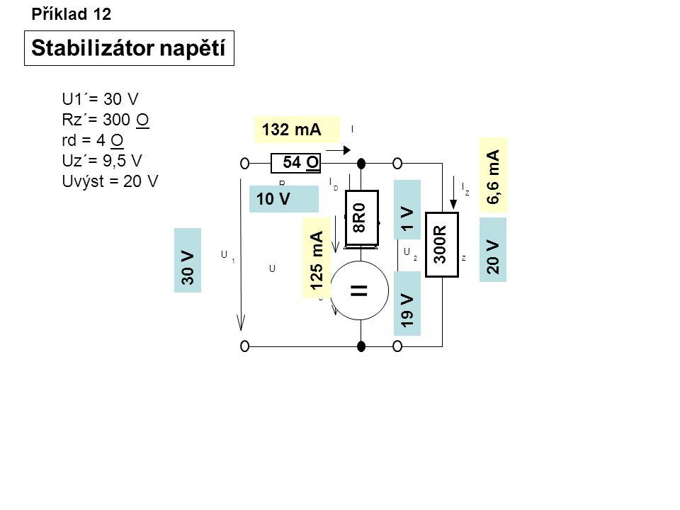 Příklad 12 Stabilizátor napětí I I D U D U D R Z U 2 I Z R U 1 U1´= 30 V Rz´= 300 O rd = 4 O Uz´= 9,5 V Uvýst = 20 V 30 V 20 V = 8R0 19 V 1 V 10 V 300