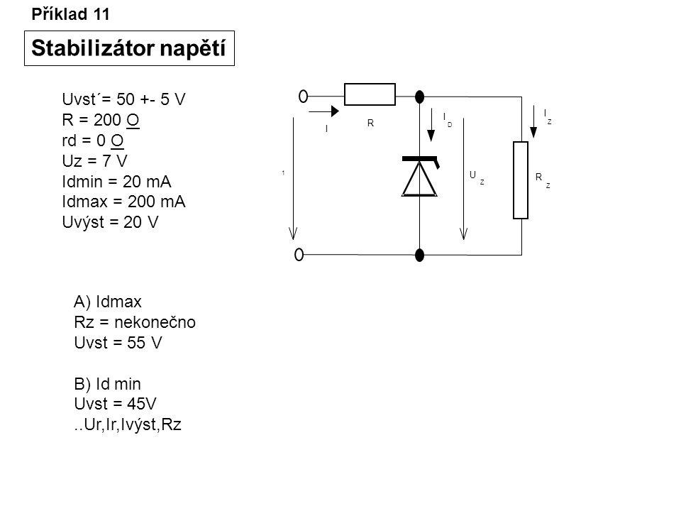 Příklad 11 Stabilizátor napětí Uvst´= 50 +- 5 V R = 200 O rd = 0 O Uz = 7 V Idmin = 20 mA Idmax = 200 mA Uvýst = 20 V 1 R U Z I I Z I D R Z A) Idmax R