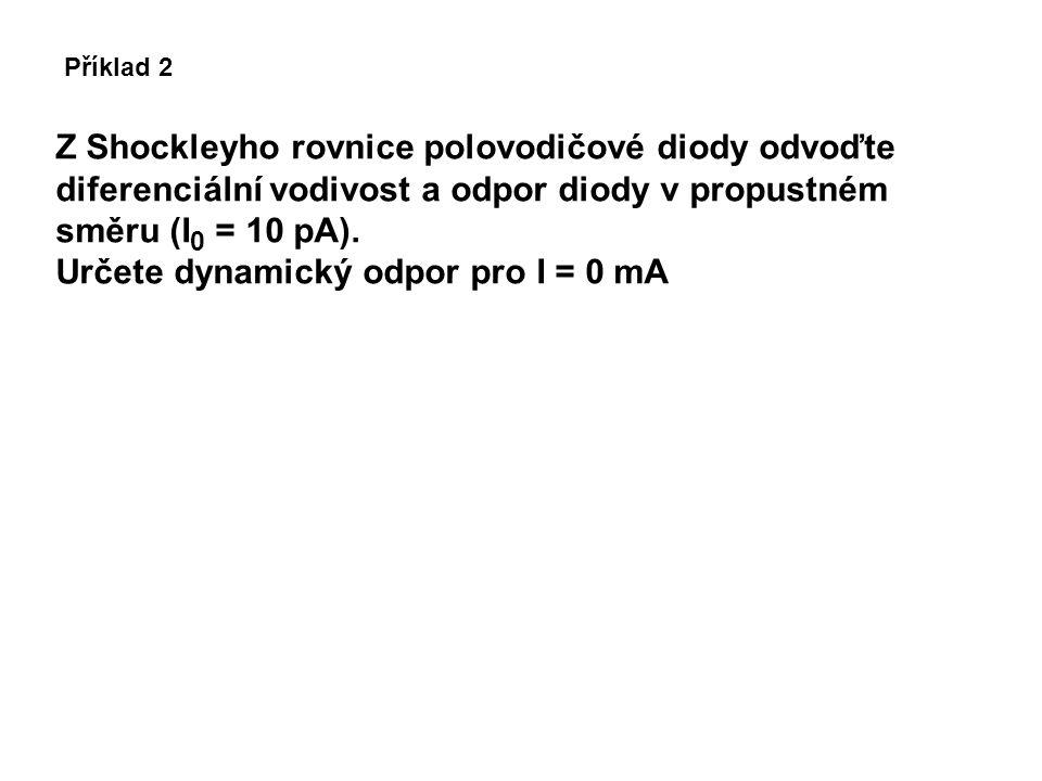 Příklad 2 Z Shockleyho rovnice polovodičové diody odvoďte diferenciální vodivost a odpor diody v propustném směru (I 0 = 10 pA). Určete dynamický odpo