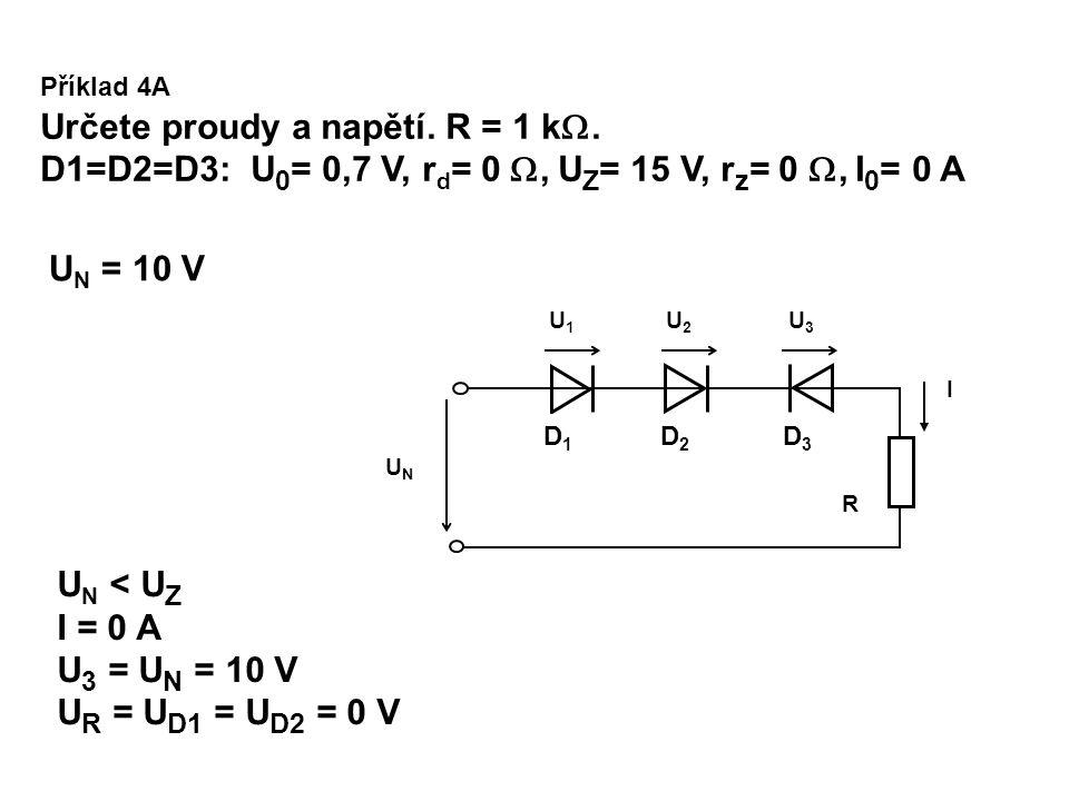 U N > U Z U 3 = U Z = 15 V U 1 = U 2 = 0,7 V U R = U N – U Z – 2*U 0 = 20-15-2*0.7 = 3,6 V I = U R /R = 3,6/1E3 = 3,6 mA U N = 20 V Příklad 4B Určete proudy a napětí.