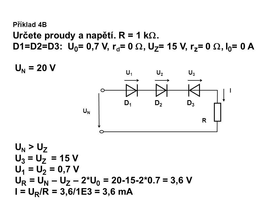 U N > U Z U 3 = U Z = 15 V U 1 = U 2 = 0,7 V U R = U N – U Z – 2*U 0 = 20-15-2*0.7 = 3,6 V I = U R /R = 3,6/1E3 = 3,6 mA U N = 20 V Příklad 4B Určete