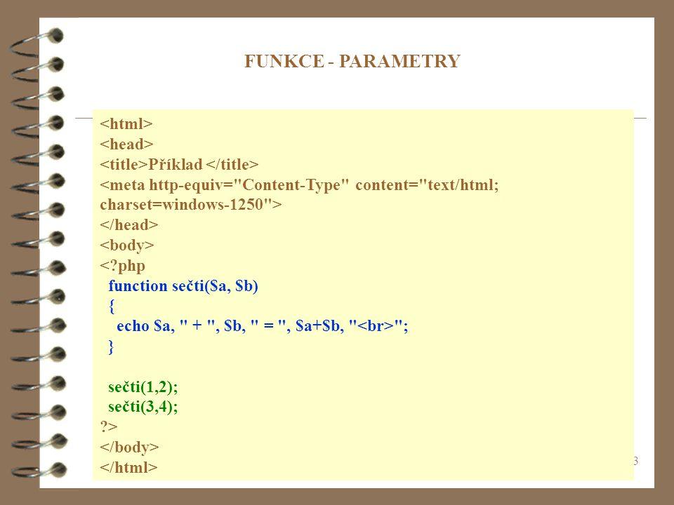 3 Příklad < php function sečti($a, $b) { echo $a, + , $b, = , $a+$b, ; } sečti(1,2); sečti(3,4); > FUNKCE - PARAMETRY