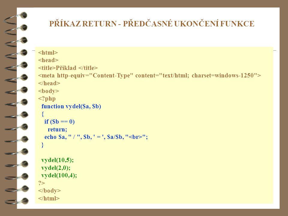 4 Příklad < php function vydel($a, $b) { if ($b == 0) return; echo $a, / , $b, = , $a/$b, ; } vydel(10,5); vydel(2,0); vydel(100,4); > PŘÍKAZ RETURN - PŘEDČASNÉ UKONČENÍ FUNKCE