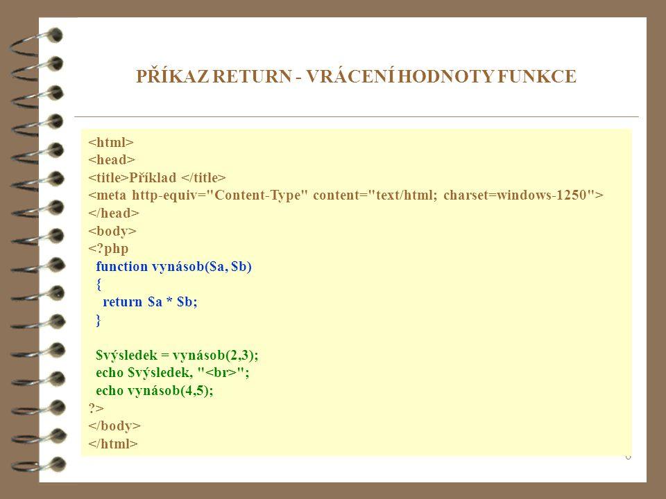 6 Příklad < php function vynásob($a, $b) { return $a * $b; } $výsledek = vynásob(2,3); echo $výsledek, ; echo vynásob(4,5); > PŘÍKAZ RETURN - VRÁCENÍ HODNOTY FUNKCE