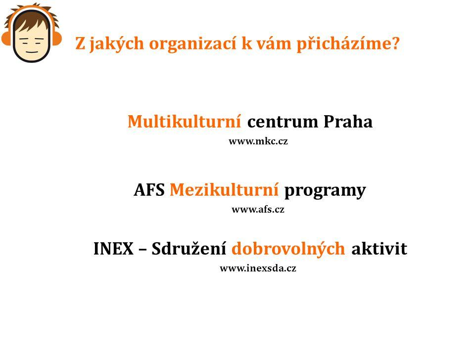 Z jakých organizací k vám přicházíme? Multikulturní centrum Praha www.mkc.cz AFS Mezikulturní programy www.afs.cz INEX – Sdružení dobrovolných aktivit