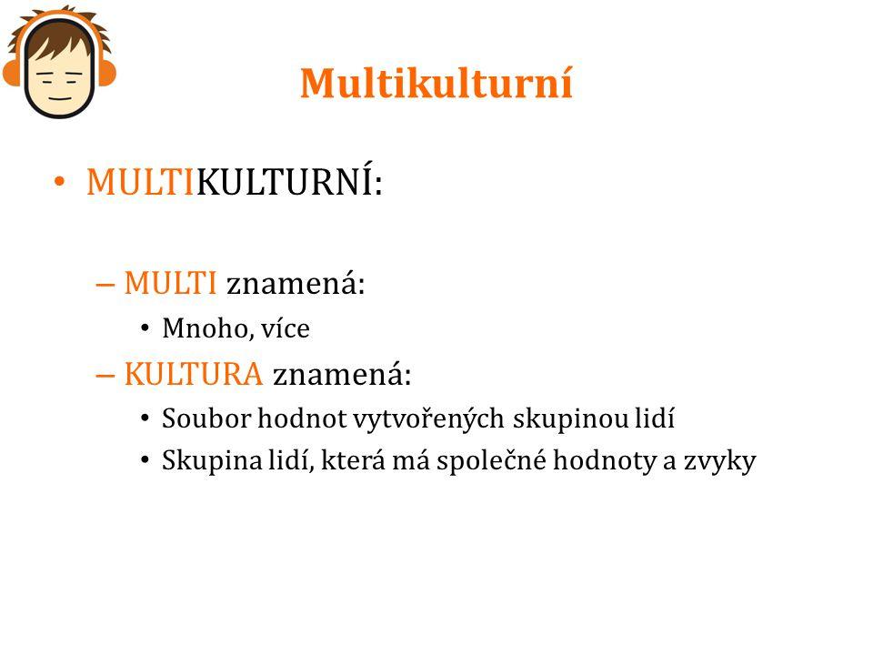 Multikulturní MULTIKULTURNÍ: – MULTI znamená: Mnoho, více – KULTURA znamená: Soubor hodnot vytvořených skupinou lidí Skupina lidí, která má společné h