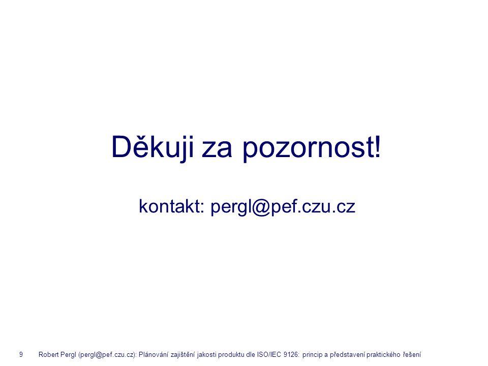 9 Robert Pergl (pergl@pef.czu.cz): Plánování zajištění jakosti produktu dle ISO/IEC 9126: princip a představení praktického řešení Děkuji za pozornost