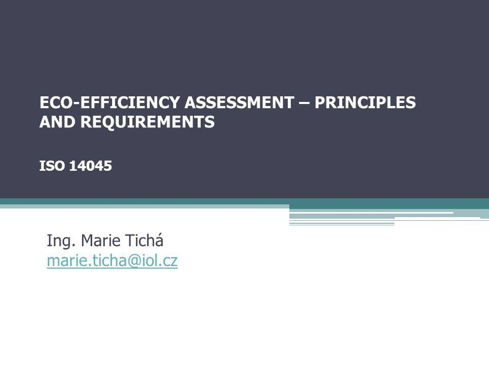 ECO-EFFICIENCY ASSESSMENT – PRINCIPLES AND REQUIREMENTS ISO 14045 Ing. Marie Tichá marie.ticha@iol.cz