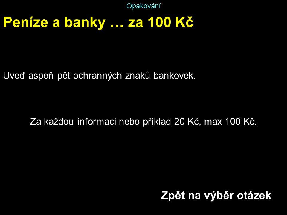 Opakování Peníze a banky … za 100 Kč Uveď aspoň pět ochranných znaků bankovek. Za každou informaci nebo příklad 20 Kč, max 100 Kč. Zpět na výběr otáze