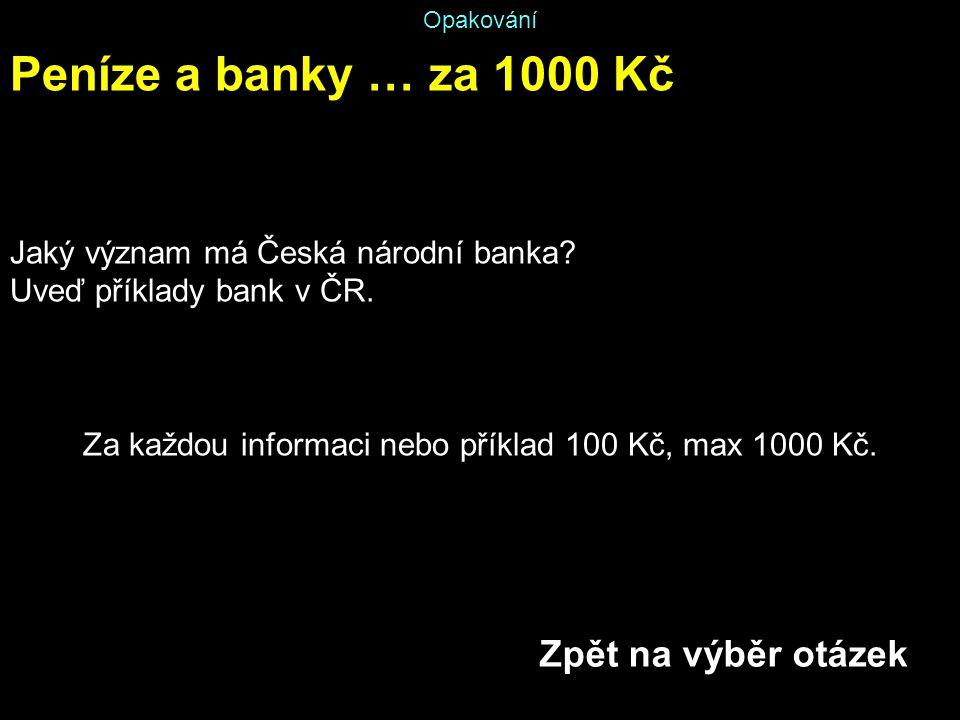 Opakování Peníze a banky … za 1000 Kč Jaký význam má Česká národní banka? Uveď příklady bank v ČR. Za každou informaci nebo příklad 100 Kč, max 1000 K
