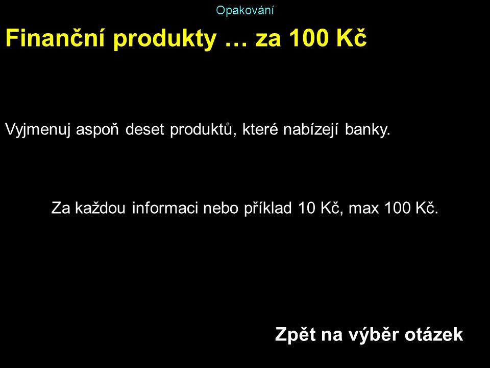 Opakování Finanční produkty … za 100 Kč Vyjmenuj aspoň deset produktů, které nabízejí banky. Za každou informaci nebo příklad 10 Kč, max 100 Kč. Zpět