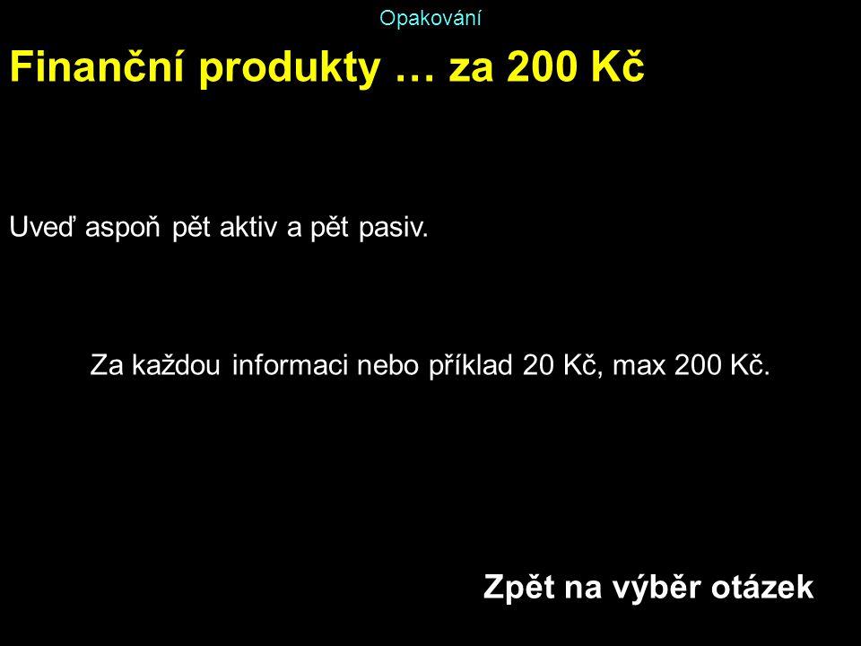 Opakování Finanční produkty … za 200 Kč Uveď aspoň pět aktiv a pět pasiv. Za každou informaci nebo příklad 20 Kč, max 200 Kč. Zpět na výběr otázek