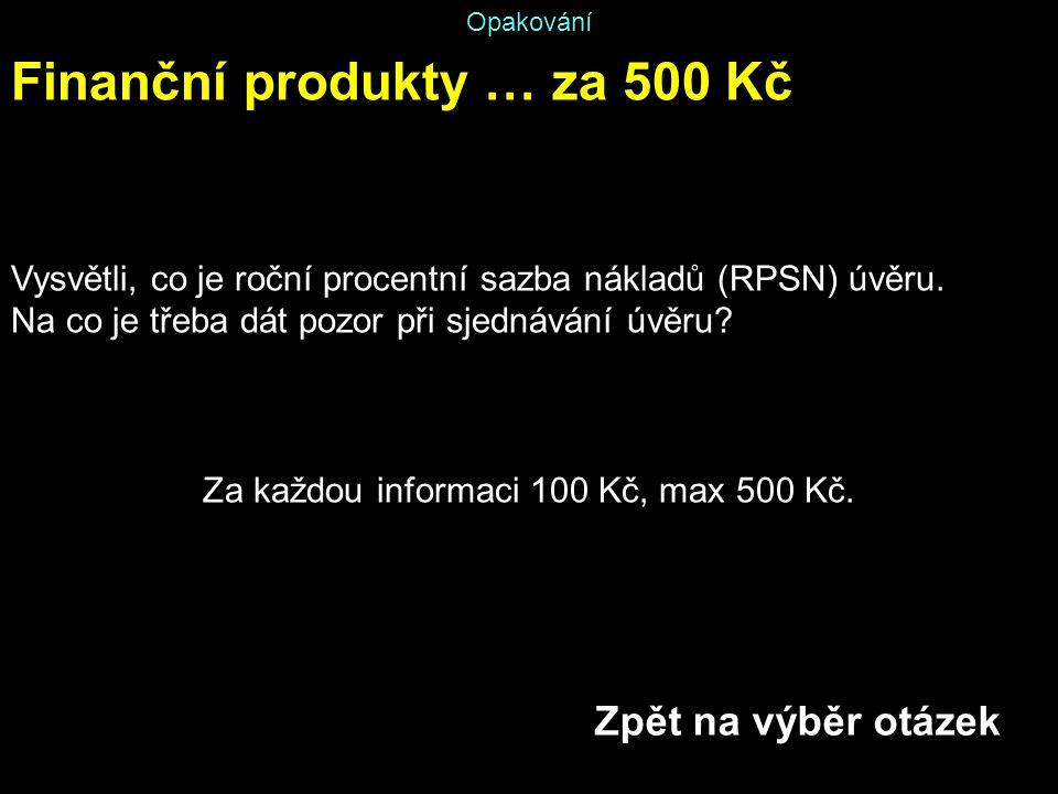 Opakování Finanční produkty … za 500 Kč Vysvětli, co je roční procentní sazba nákladů (RPSN) úvěru. Na co je třeba dát pozor při sjednávání úvěru? Za