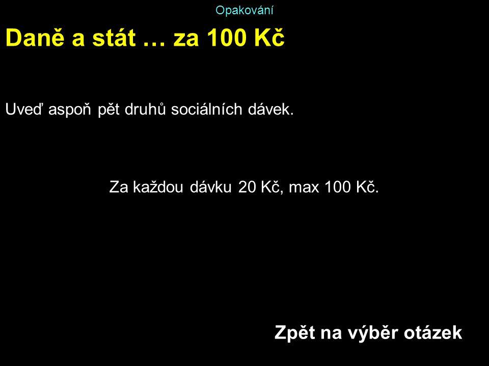 Opakování Daně a stát … za 100 Kč Uveď aspoň pět druhů sociálních dávek. Za každou dávku 20 Kč, max 100 Kč. Zpět na výběr otázek