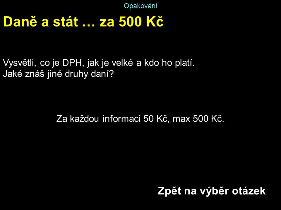 Opakování Daně a stát … za 500 Kč Vysvětli, co je DPH, jak je velké a kdo ho platí. Jaké znáš jiné druhy daní? Za každou informaci 50 Kč, max 500 Kč.