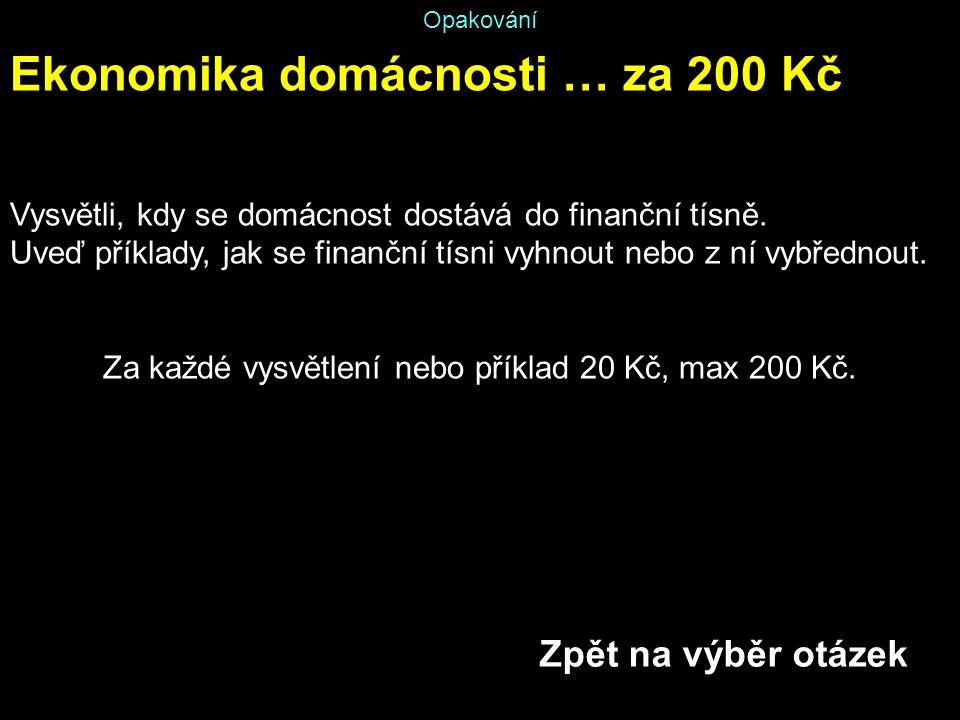 Opakování Ekonomika domácnosti … za 200 Kč Vysvětli, kdy se domácnost dostává do finanční tísně. Uveď příklady, jak se finanční tísni vyhnout nebo z n