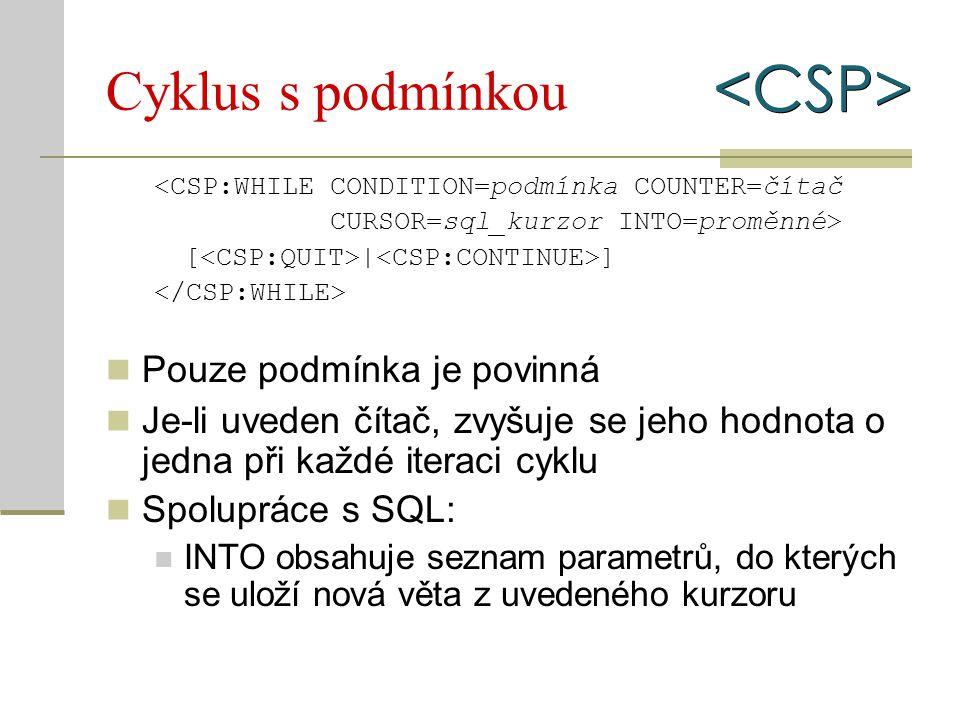 Cyklus s podmínkou <CSP:WHILE CONDITION=podmínka COUNTER=čítač CURSOR=sql_kurzor INTO=proměnné> [ | ] Pouze podmínka je povinná Je-li uveden čítač, zv
