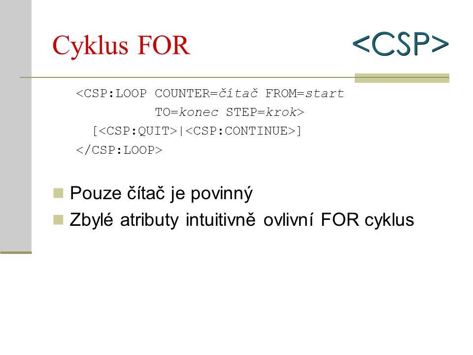Cyklus FOR <CSP:LOOP COUNTER=čítač FROM=start TO=konec STEP=krok> [ | ] Pouze čítač je povinný Zbylé atributy intuitivně ovlivní FOR cyklus