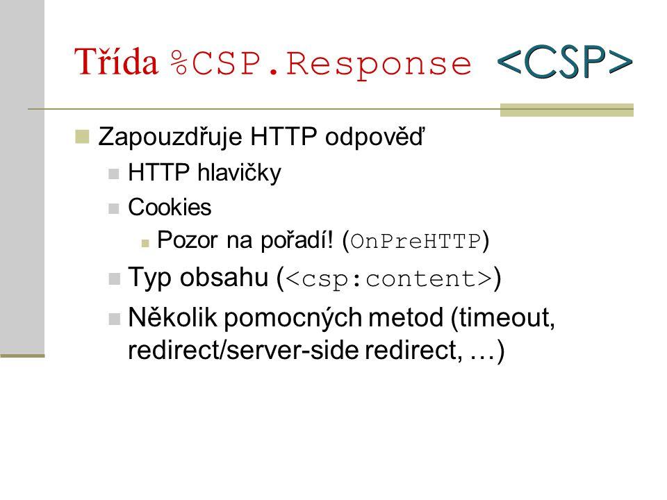Třída %CSP.Response Zapouzdřuje HTTP odpověď HTTP hlavičky Cookies Pozor na pořadí! ( OnPreHTTP ) Typ obsahu ( ) Několik pomocných metod (timeout, red
