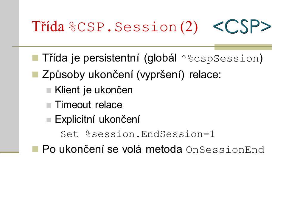 Třída %CSP.Session (2) Třída je persistentní (globál ^%cspSession ) Způsoby ukončení (vypršení) relace: Klient je ukončen Timeout relace Explicitní uk