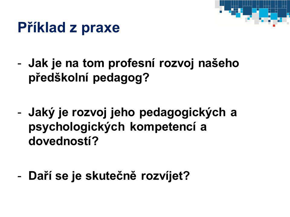 Příklad z praxe -Jak je na tom profesní rozvoj našeho předškolní pedagog? -Jaký je rozvoj jeho pedagogických a psychologických kompetencí a dovedností