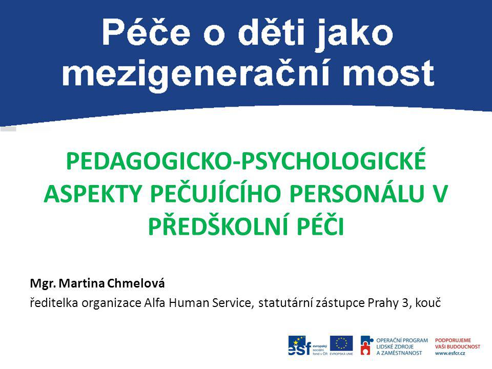 PEDAGOGICKO-PSYCHOLOGICKÉ ASPEKTY PEČUJÍCÍHO PERSONÁLU V PŘEDŠKOLNÍ PÉČI Mgr. Martina Chmelová ředitelka organizace Alfa Human Service, statutární zás